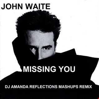 JOHN WAITE   MISSING YOU (DJ AMANDA REFLECTIONS MASHUPS REMIX)