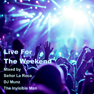 Live For The Weekend! - Mixed by Señor La Roca, DJ Munz & The Invisible Man