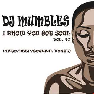 DJ Mumbles - I Know You Got Soul Vol. 40 (Afro/Deep/Soulful House)