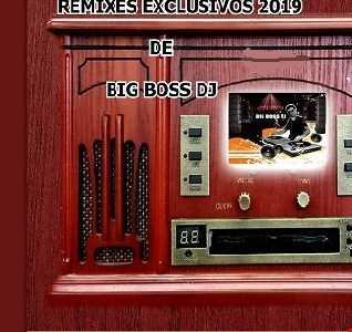 REMIXES EXCLUSIVOS 2019 DE BIG BOSS DJ