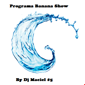 Podcast Banana Show Dance Mix  By Dj Maciel  #5