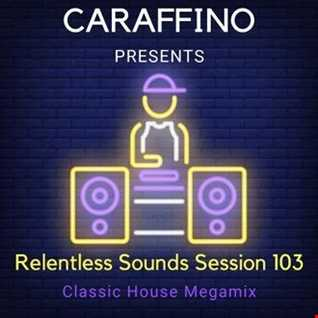 Relentless Sounds Session 103 Classic House Megamix Presented by Caraffino (February 2019)