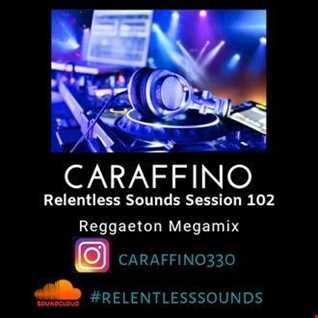 Relentless Sounds Session 102 Reggaeton Megamix  Presented by Caraffino (January 2019)