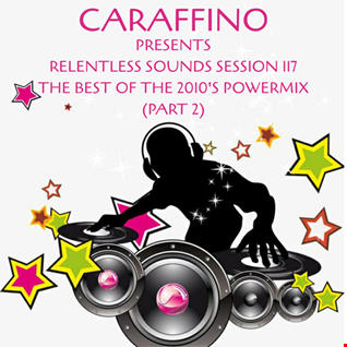 Relentless Sounds Session 117 Best of 2010s PowerMix Presented by Caraffino (February 2020)