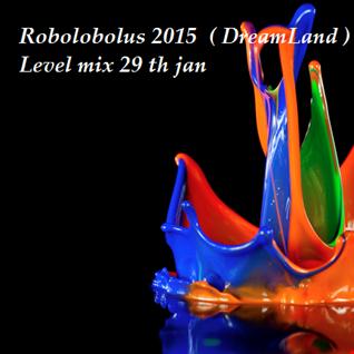 Robolobolus 2015  ( DreamLand ) on a higher Level mix 29 th jan