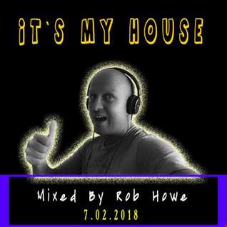Its My House 7.2.2018  (Mixed by Rob Howe)