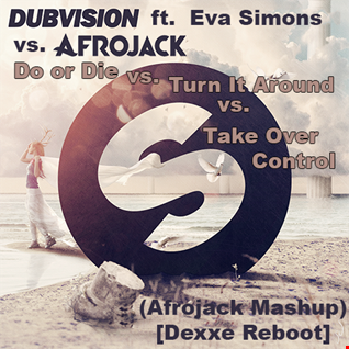 Do Or Die vs. Turn It Around vs. Take Over Control (Afrojack Mashup) [Dexxe Reboot]
