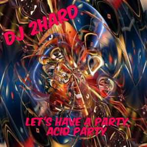 DJ 2Hard   Let's Have A Party, Acid Party    12 05 16