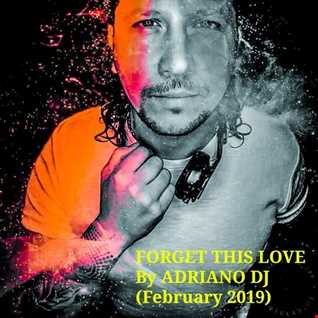 FORGET THIS LOVE by ADRIANO DJ (FEBRUARY 2019)(DEEP HOUSE SET)