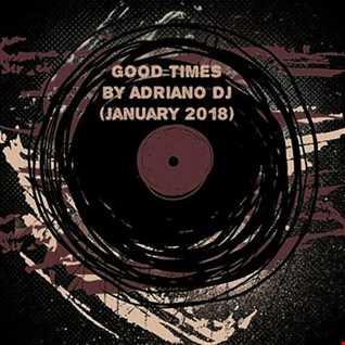 GOOD TIMES by ADRIANO DJ (January 2018)