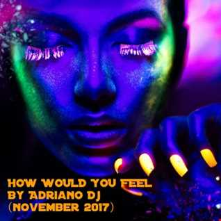 HOW WOULD YOU FEEL BY ADRIANO DJ (NOIMBRIE 2017)