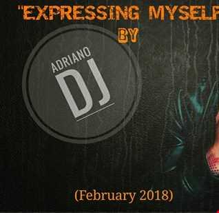 EXPRESSING MYSELF by ADRIANO DJ (February 2018)