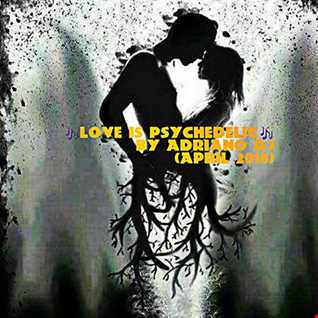 LOVE IS PSYCHEDELIC By Adriano Dj (April 2018)
