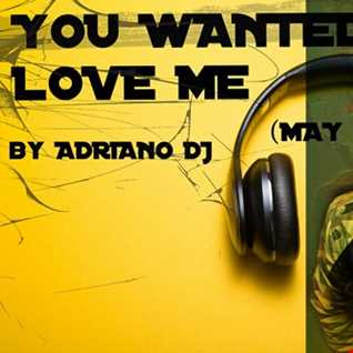 YOU WANTED TO LOVE ME  By Adriano Dj (May 2018)