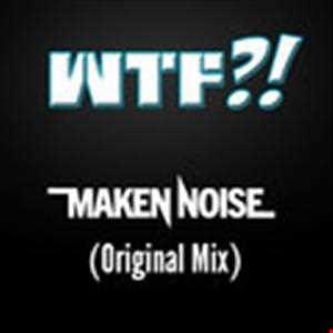 Maken Noise - WTF?! (Original Mix)