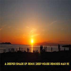 A Deeper Shade Of Remix (Deep House Remixes Mar19)