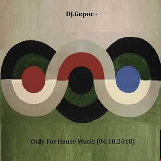 DJ.Gepoc   Only For House Music (04.10.2018)