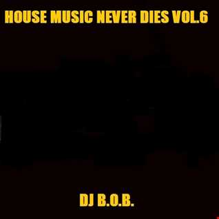 HOUSE MUSIC NEVER DIES VOL.6 DJ B.O.B.