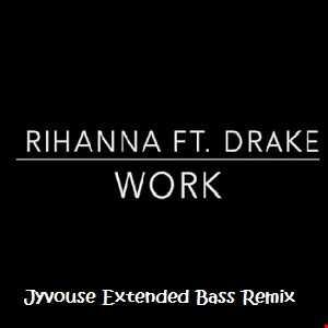 Rihanna ft Drake   Work (Jyvhouse Extended Bass Remix)
