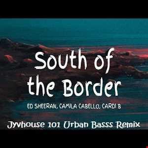 Ed Sheeran ft Camilla Cabello & Cardi B   South Of The Border (Jyvhouse 101 Urban Bass Remix)