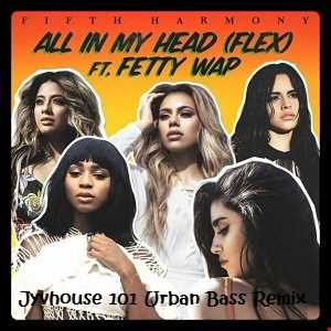 Fifth Harmony ft Fetty Wap - All In My Head (Jyvhouse 101 Urban Bass Remix)