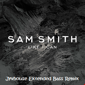 Sam Smith   Like I Can (Jyvhouse Extended Bass Remix)