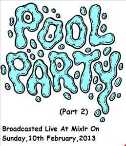 Pool Party (Part 2)(Broadcasted Live At Mixlr On Sunday,10th Feb,2013)
