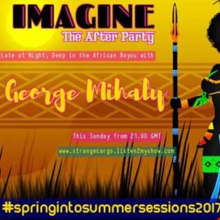 EP12 /36 #springintosummersessions2017 Present George Mihaly at Imagine The After Party pt 4 of 12 up at hr 2 -4 as aired 23.04.17