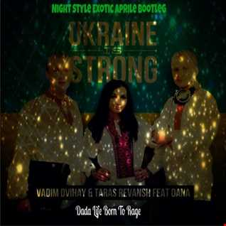 Dada Life,Vadim Dvihay,Taras Revansh,Dana - Born To Rage Ukraine Is Strong (Night Style Exotic Aprile Bootleg)
