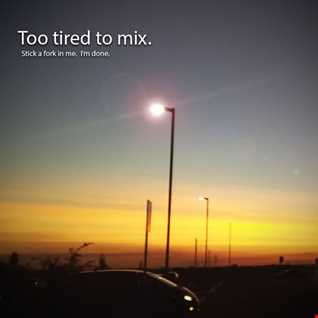 Too tired to mix