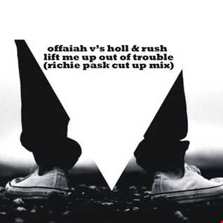 Holl & Rush Vs Offaiah Lift Me Up out of Trouble (Richie Pask Cut Up Mix)