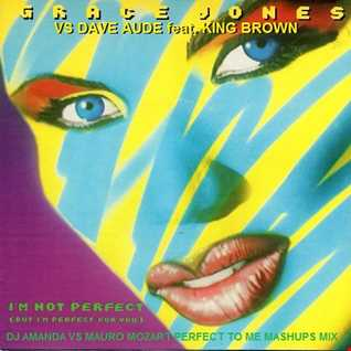 GRACE JONES VS DAVE AUDE FEAT. KING BROWN   I'M NOT PERFECT [DJ AMANDA VS MAURO MOZART PERFECT TO ME MASHUPS MIX]
