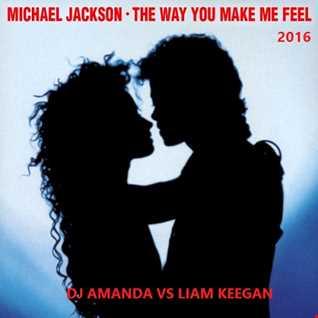MICHAEL JACKSON   THE WAY YOU MAKE ME FEEL 2016 [DJ AMANDA VS LIAM KEEGAN]
