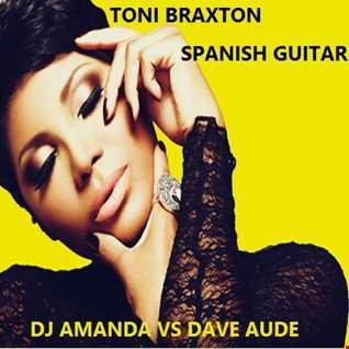 TONI BRAXTON   SPANISH GUITAR 2016 [DJ AMANDA VS DAVE AUDE]