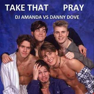 TAKE THAT   PRAY (DJ AMANDA VS DANNY DOVE)