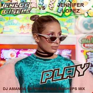 CHLOE GISELE VS JENNIFER LOPEZ   PLAY [DJ AMANDA VS PINK PANDA MASHUPS MIX]]