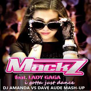MACK Z feat. LADY GAGA   I GOTTA JUST DANCE [DJ AMANDA VS DAVE AUDE MASH UP]