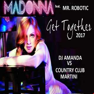 MADONNA feat. MR. ROBOTIC   GET TOGETHER 2017 [DJ AMANDA VS COUNTRY CLUB MARTINI]