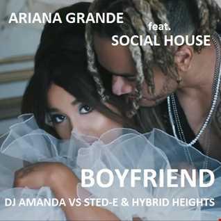 ARIANA GRANDE feat. SOCIAL HOUSE  BOYFRIEND [DJ AMANDA VS STED  E & HYBRID HEIGHTS]