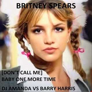 BRITNEY SPEARS   [DON'T CALL ME] BABY ONE MORE TIME  [DJ AMANDA VS BARRY HARRIS}