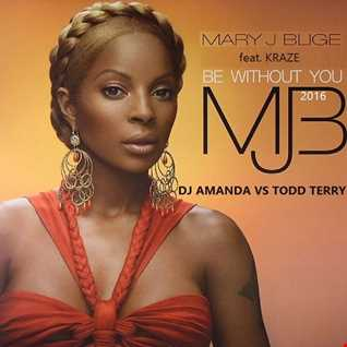 MARY J BLIGE feat. KRAZE   BE WITHOUT YOU 2016 [DJ AMANDA VS TODD TERRY]