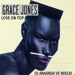GRACE JONES   LOVE ON TOP OF LOVE 2016 [DJ AMANDA VS  WIELKI]