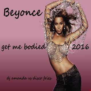 BEYONCE   GET ME BODIED 2016 [DJ AMANDA VS DISCO FRIES]