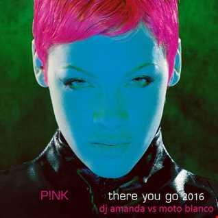 P!NK   THERE YOU GO 2016 [DJ AMANDA VS MOTO BLANCO]