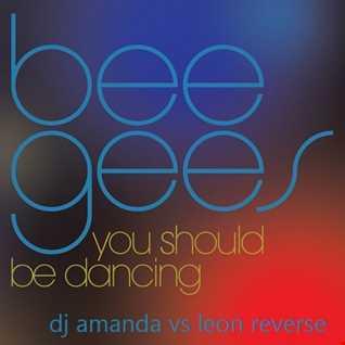 BEE GEES   YOU SHOULD BE DANCING 2016 [DJ AMANDA VS LEON REVERSE]