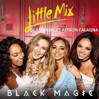 LITTLE MIX   BLACK MAGIC [DJ AMANDA VS ALYSON CALAGNA]