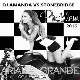 ARIANA GRANDE feat. IGGY AZALEA   PROBLEM 2016 [DJ AMANDA VS STONEBRIDGE]