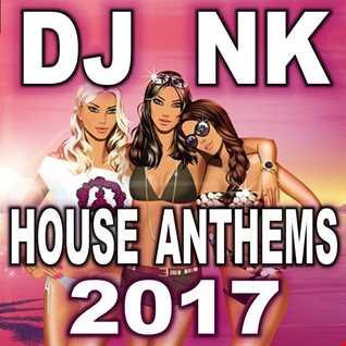 DJ NK -  House Anthems 2017
