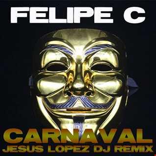 FELIPE C - Carnaval (JESUS LOPEZ DJ® Remix)