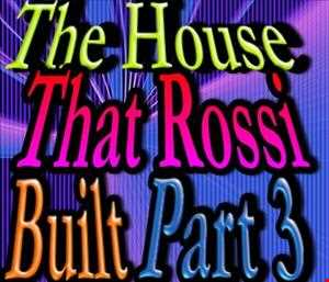 The House That Rossi Built Part 3